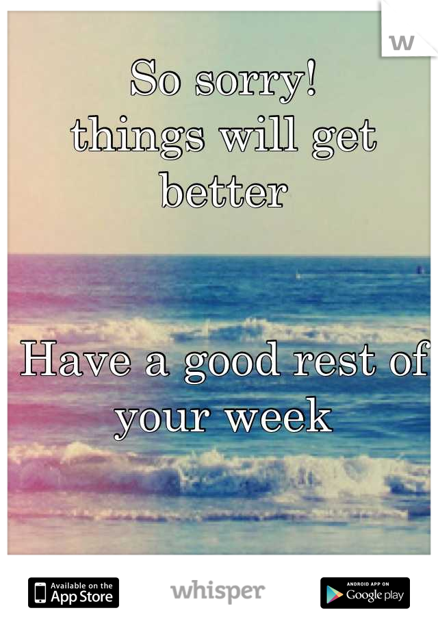 So Sorry Things Will Get Better Have A Good Rest Of Your Week