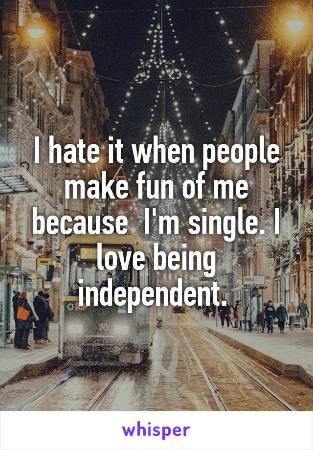 I hate it when people make fun of me because  I'm single. I love being independent.