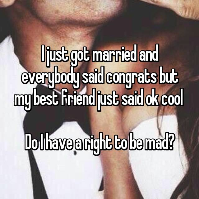 I just got married and everybody said congrats but my best friend just said ok cool   Do I have a right to be mad?