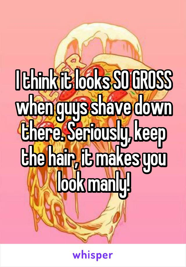 I think it looks SO GROSS when guys shave down there. Seriously, keep the hair, it makes you look manly!