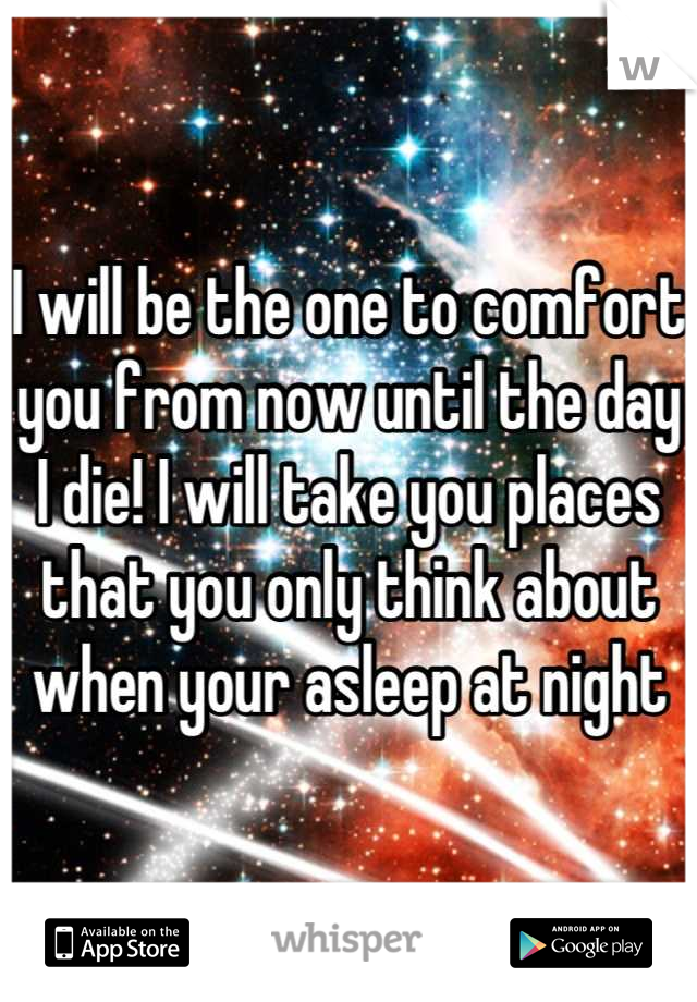 I will be the one to comfort you from now until the day I die! I will take you places that you only think about when your asleep at night