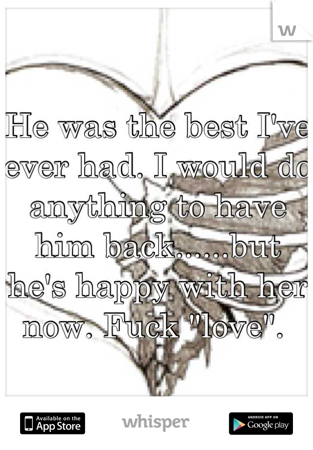 """He was the best I've ever had. I would do anything to have him back......but he's happy with her now. Fuck """"love""""."""