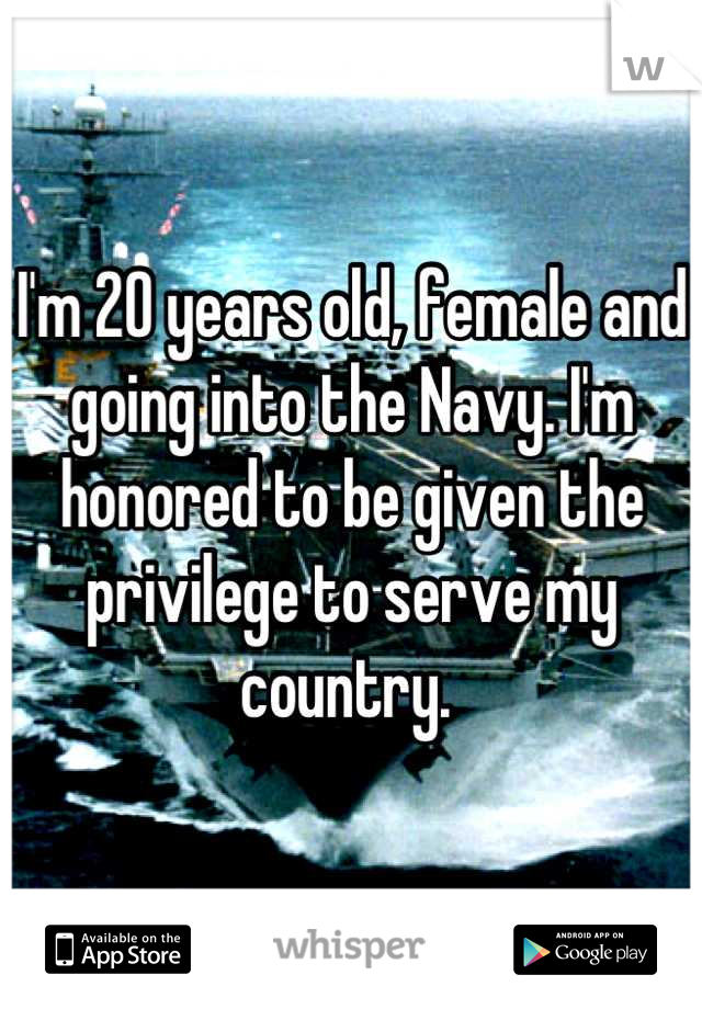 I'm 20 years old, female and going into the Navy. I'm honored to be given the privilege to serve my country.