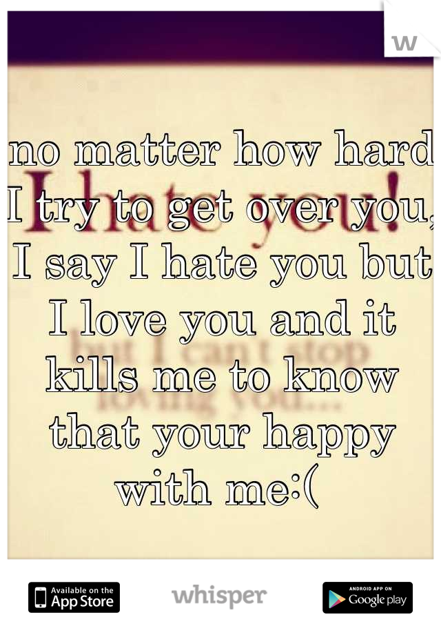 no matter how hard I try to get over you, I say I hate you but I love you and it kills me to know that your happy with me:(