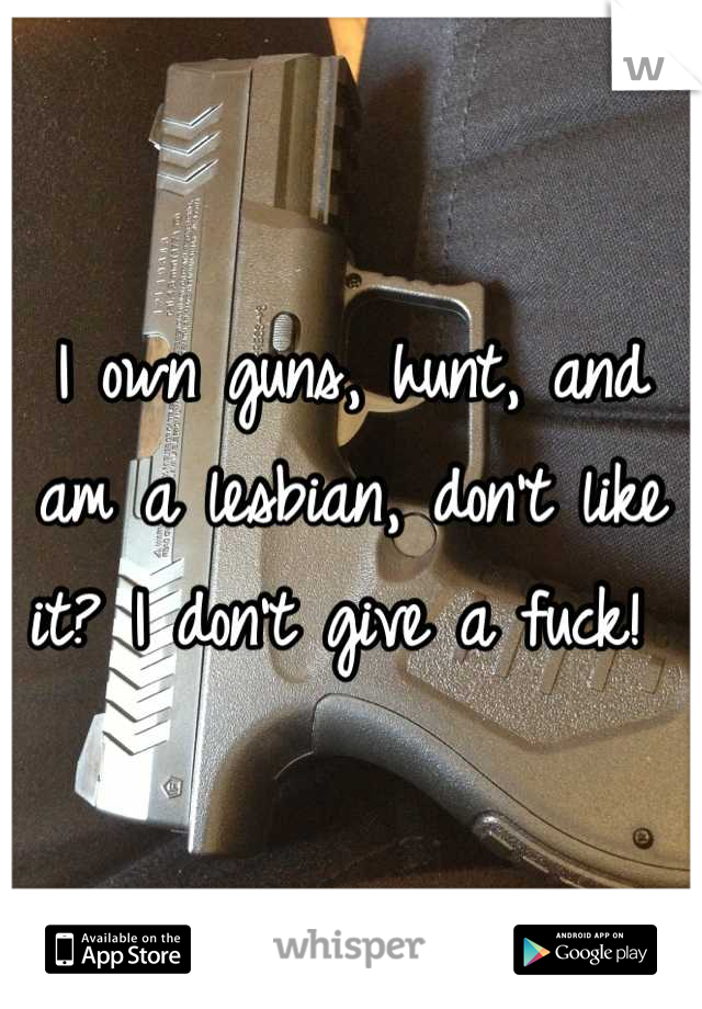 I own guns, hunt, and am a lesbian, don't like it? I don't give a fuck!