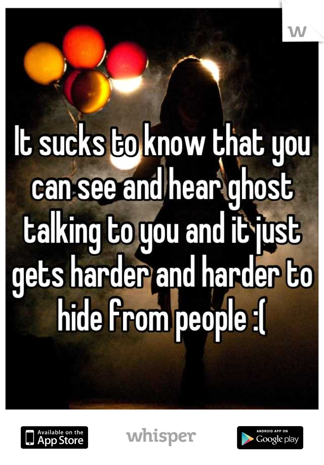 It sucks to know that you can see and hear ghost talking to you and it just gets harder and harder to hide from people :(