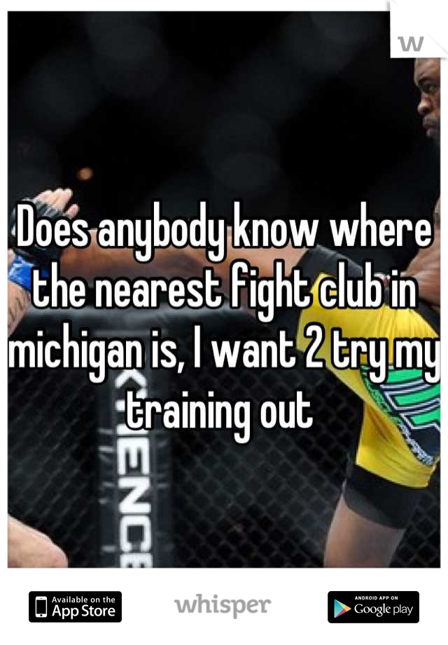 Does anybody know where the nearest fight club in michigan is, I want 2 try my training out
