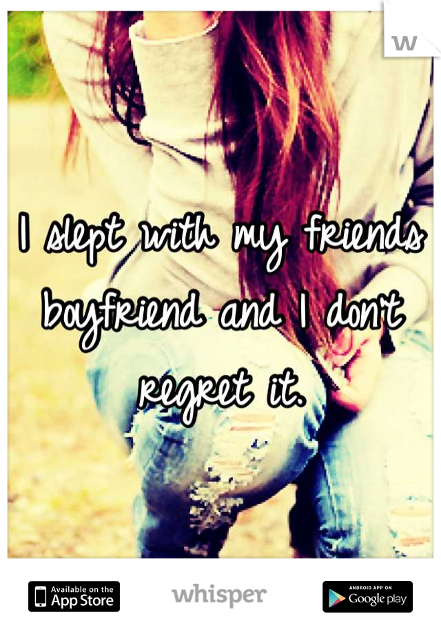 I slept with my friends boyfriend and I don't regret it.