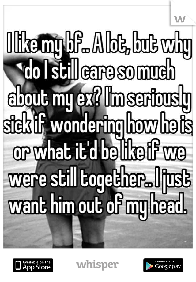 I like my bf.. A lot, but why do I still care so much about my ex? I'm seriously sick if wondering how he is, or what it'd be like if we were still together.. I just want him out of my head.