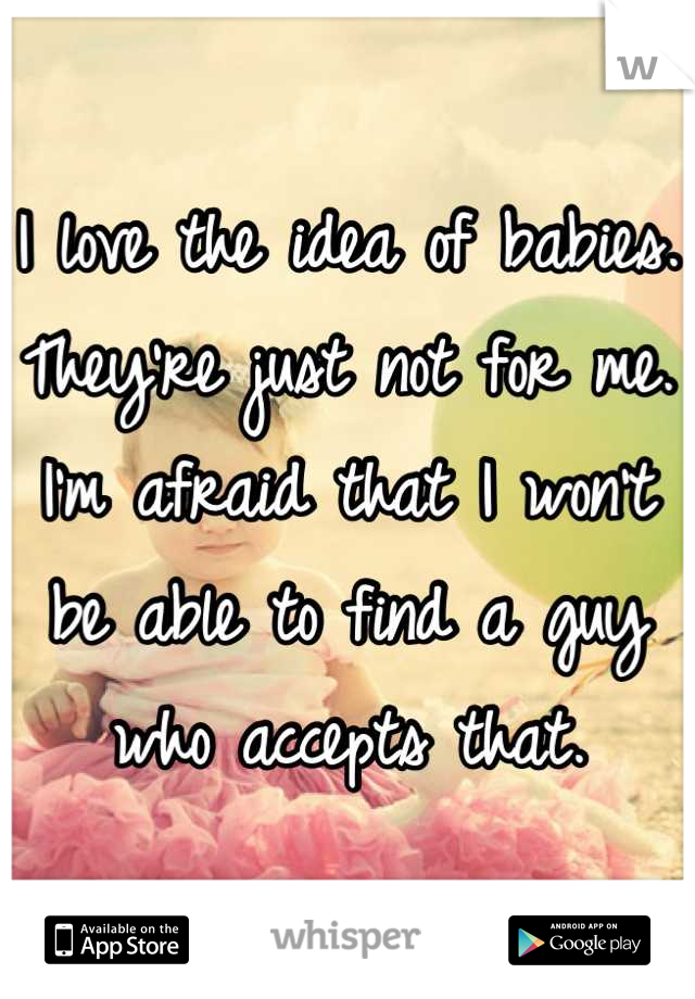 I love the idea of babies. They're just not for me. I'm afraid that I won't be able to find a guy who accepts that.
