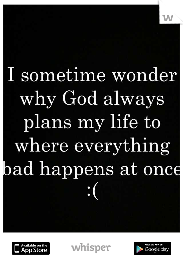 I sometime wonder why God always plans my life to where everything bad happens at once :(