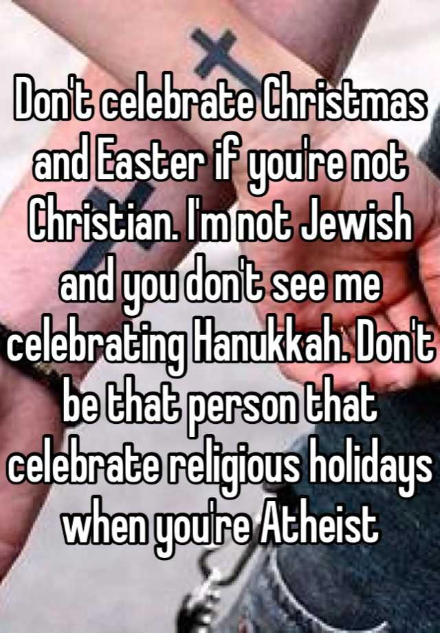 dont celebrate christmas and easter if youre not christian im not jewish and you dont see me celebrating hanukkah dont be that person that celebrate - Do Jewish Celebrate Christmas
