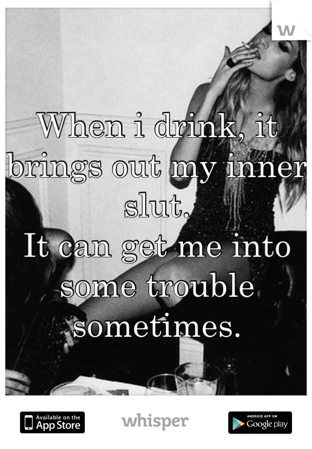When i drink, it brings out my inner slut.  It can get me into some trouble sometimes.