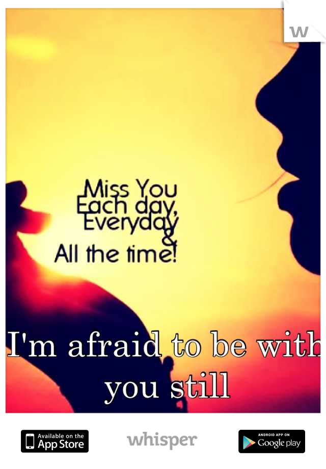 I'm afraid to be with you still