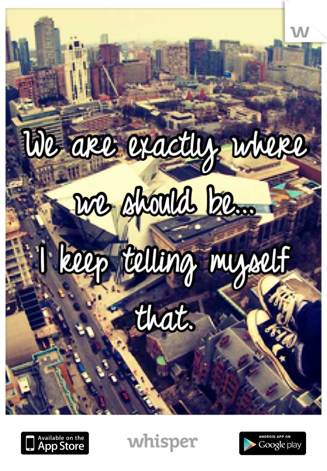 We are exactly where we should be...  I keep telling myself that.