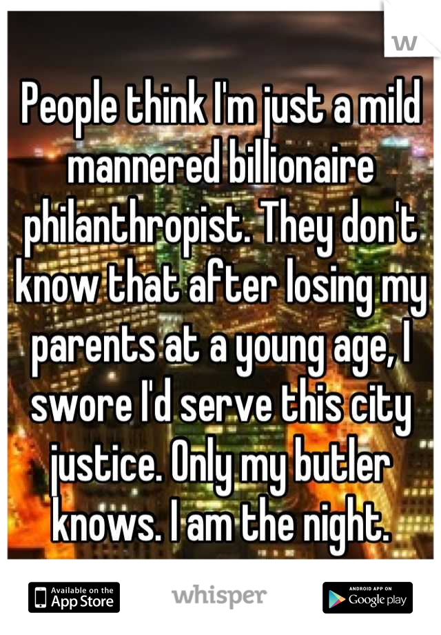 People think I'm just a mild mannered billionaire philanthropist. They don't know that after losing my parents at a young age, I swore I'd serve this city justice. Only my butler knows. I am the night.