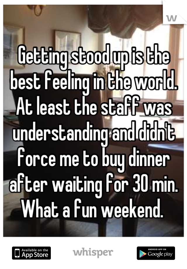 Getting stood up is the best feeling in the world. At least the staff was understanding and didn't force me to buy dinner after waiting for 30 min. What a fun weekend.