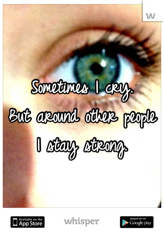 Sometimes I cry.  But around other people  I stay strong.