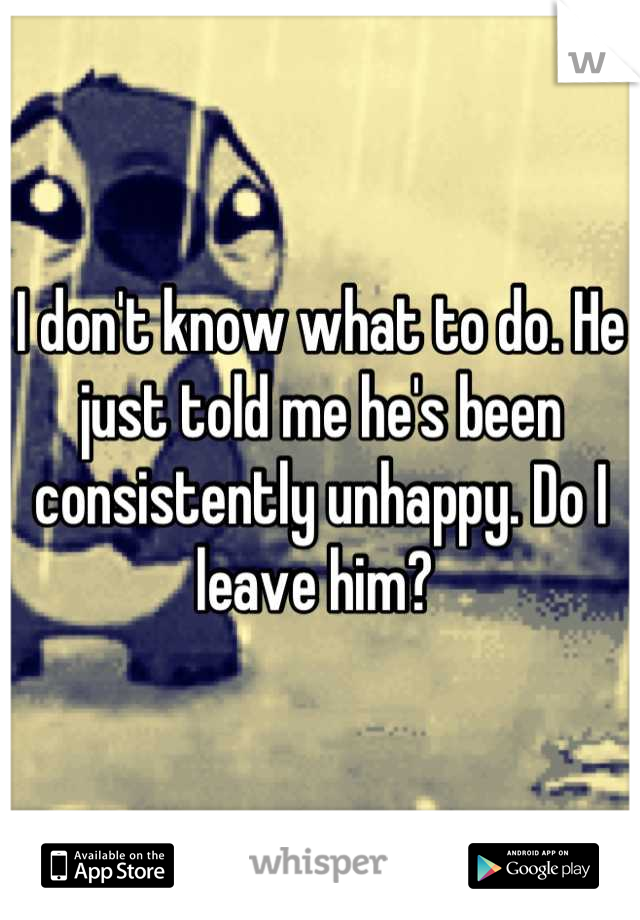 I don't know what to do. He just told me he's been consistently unhappy. Do I leave him?