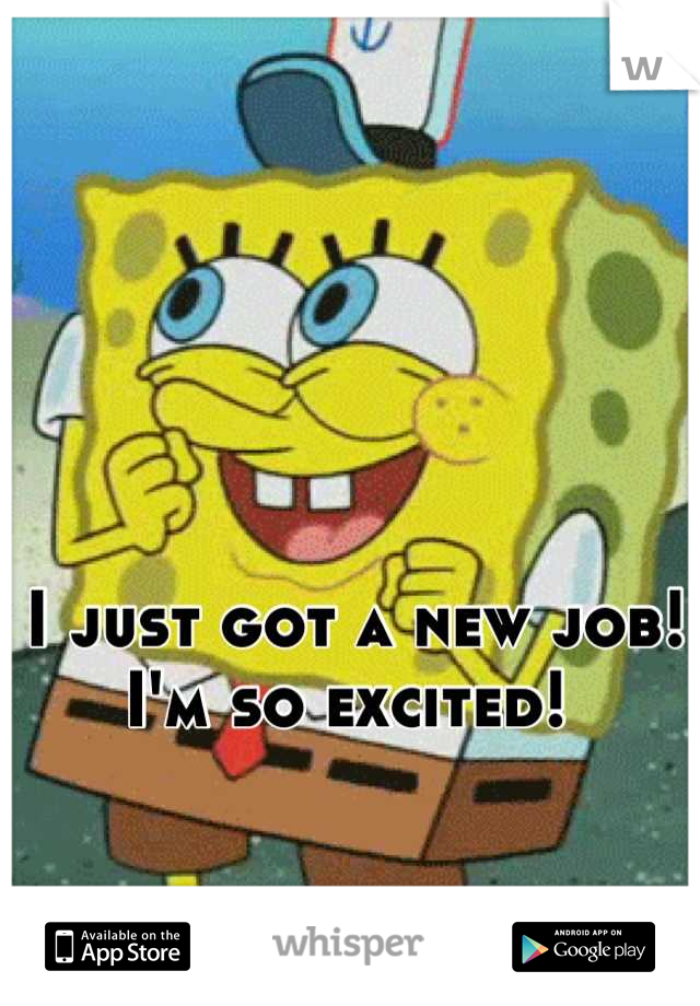 I just got a new job!  I'm so excited!