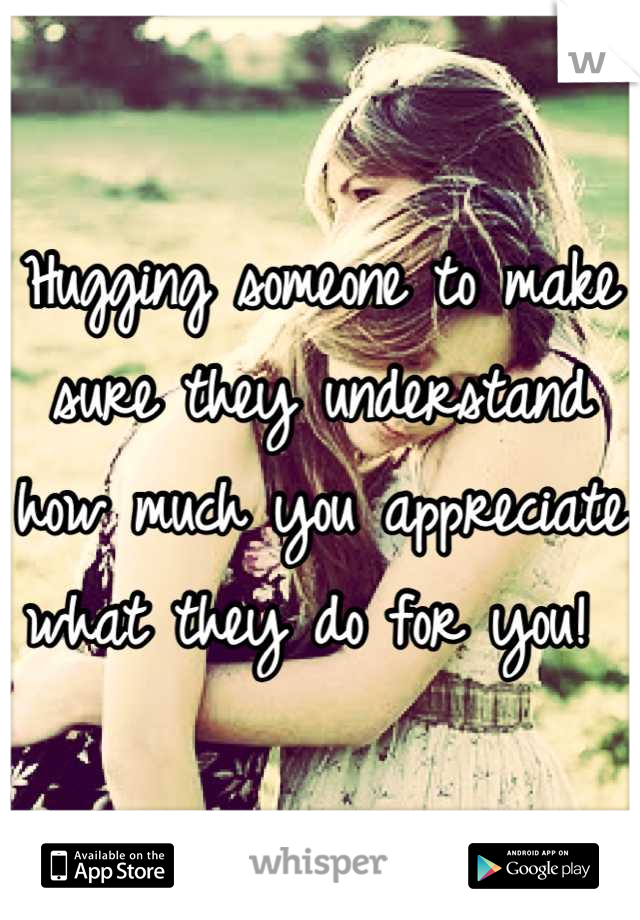 Hugging someone to make sure they understand how much you appreciate what they do for you!