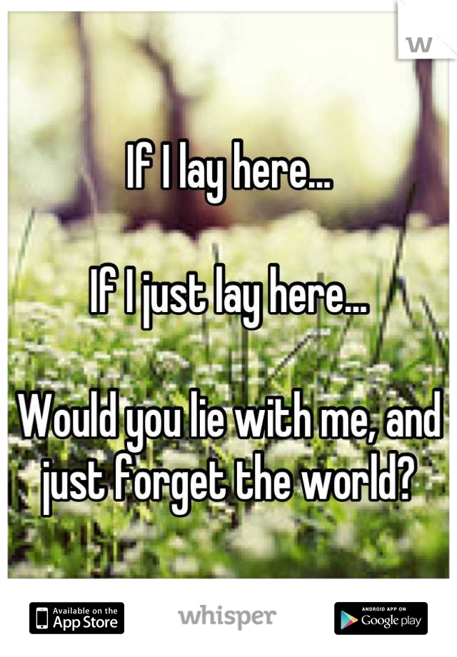 If I lay here...   If I just lay here...  Would you lie with me, and just forget the world?