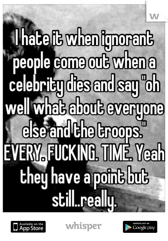 """I hate it when ignorant people come out when a celebrity dies and say """"oh well what about everyone else and the troops."""" EVERY. FUCKING. TIME. Yeah they have a point but still..really."""