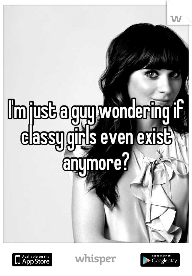 I'm just a guy wondering if classy girls even exist anymore?