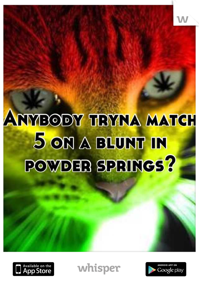 Anybody tryna match 5 on a blunt in powder springs?