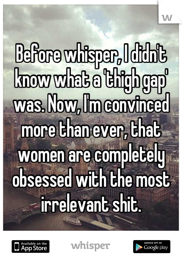 Before whisper, I didn't know what a 'thigh gap' was. Now, I'm convinced more than ever, that women are completely obsessed with the most irrelevant shit.