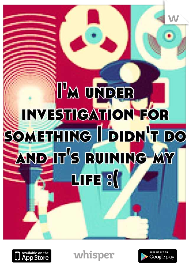 I'm under investigation for something I didn't do and it's ruining my life :(