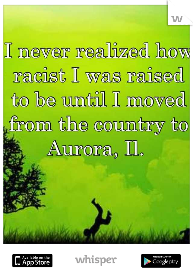 I never realized how racist I was raised to be until I moved from the country to Aurora, Il.