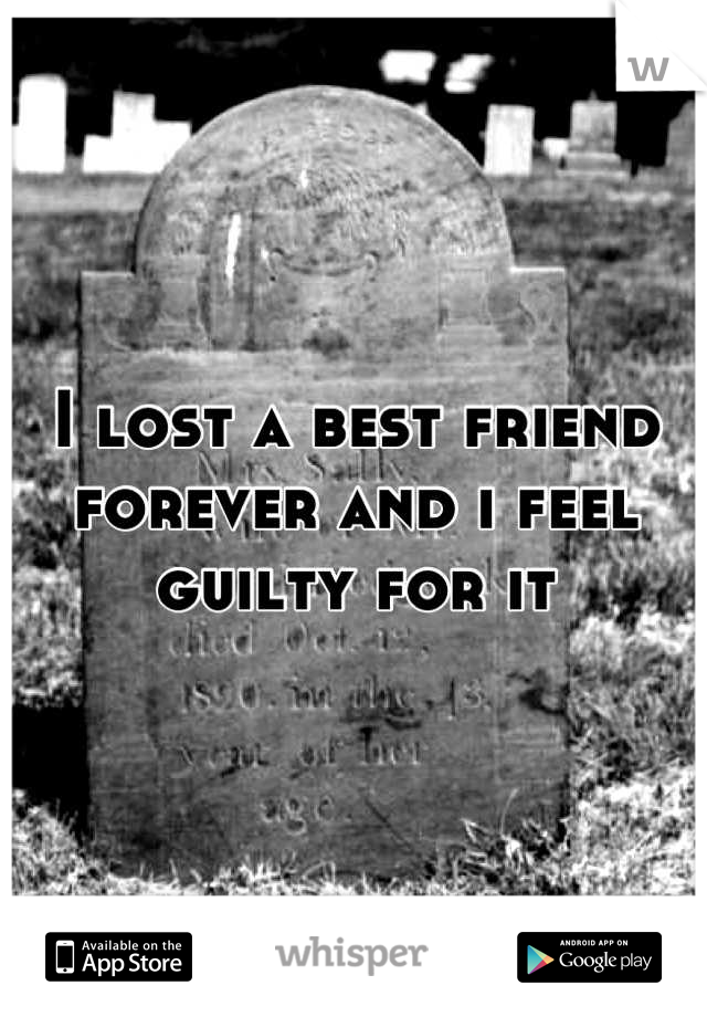 I lost a best friend forever and i feel guilty for it