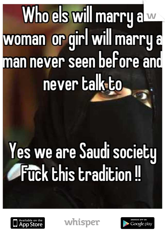 Who els will marry a woman  or girl will marry a man never seen before and never talk to    Yes we are Saudi society  Fuck this tradition !!