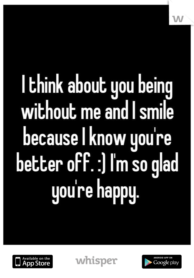 I think about you being without me and I smile because I know you're better off. :) I'm so glad you're happy.
