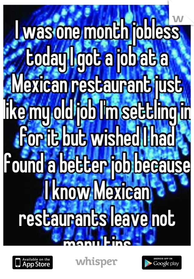 I was one month jobless today I got a job at a Mexican restaurant just like my old job I'm settling in for it but wished I had found a better job because I know Mexican restaurants leave not many tips