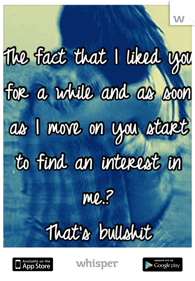 The fact that I liked you for a while and as soon as I move on you start to find an interest in me.? That's bullshit