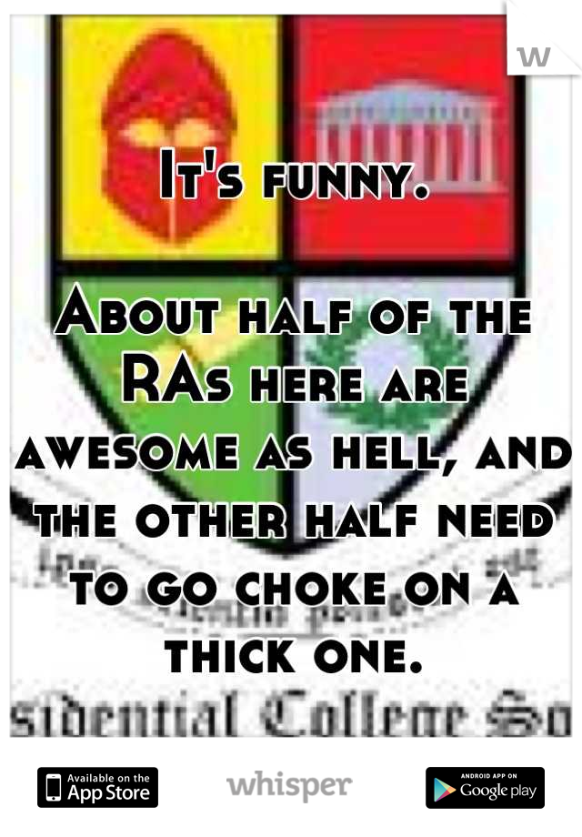 It's funny.   About half of the RAs here are awesome as hell, and the other half need to go choke on a thick one.