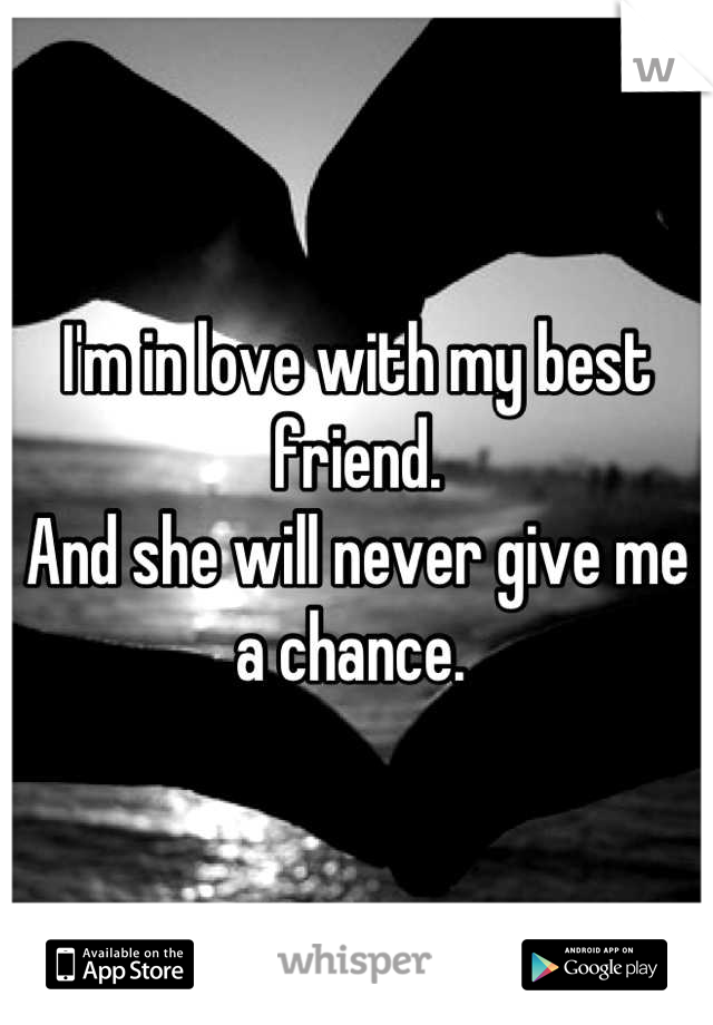 I'm in love with my best friend.  And she will never give me a chance.
