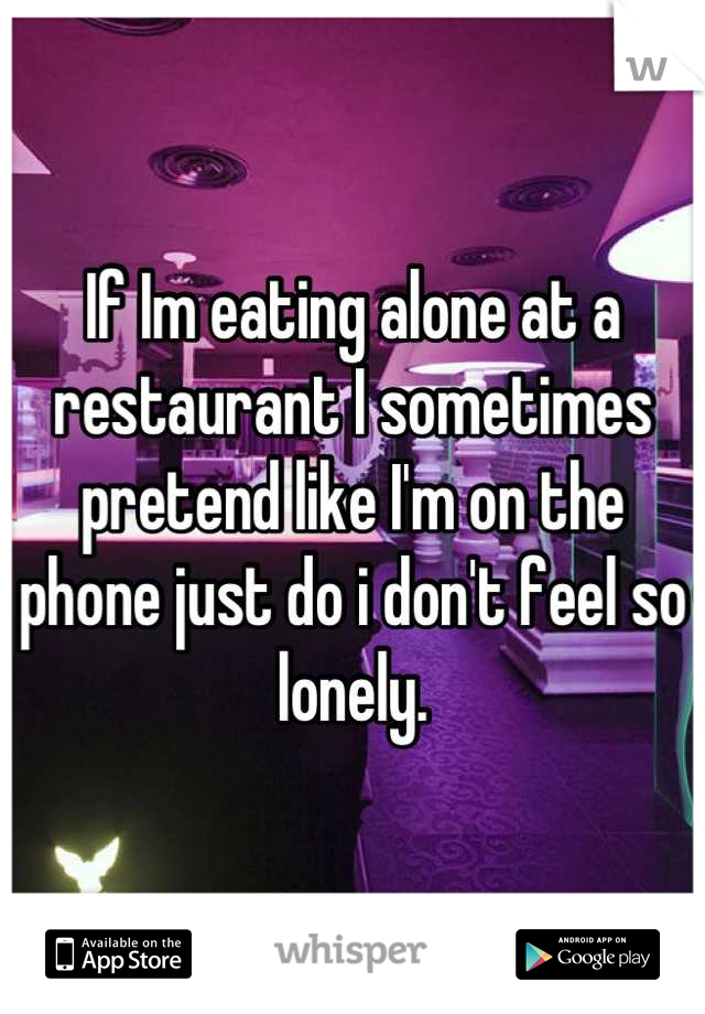 If Im eating alone at a restaurant I sometimes pretend like I'm on the phone just do i don't feel so lonely.