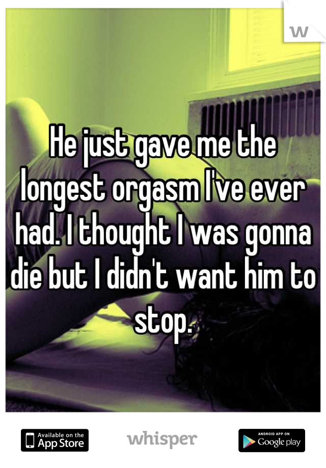 He just gave me the longest orgasm I've ever had. I thought I was gonna die but I didn't want him to stop.