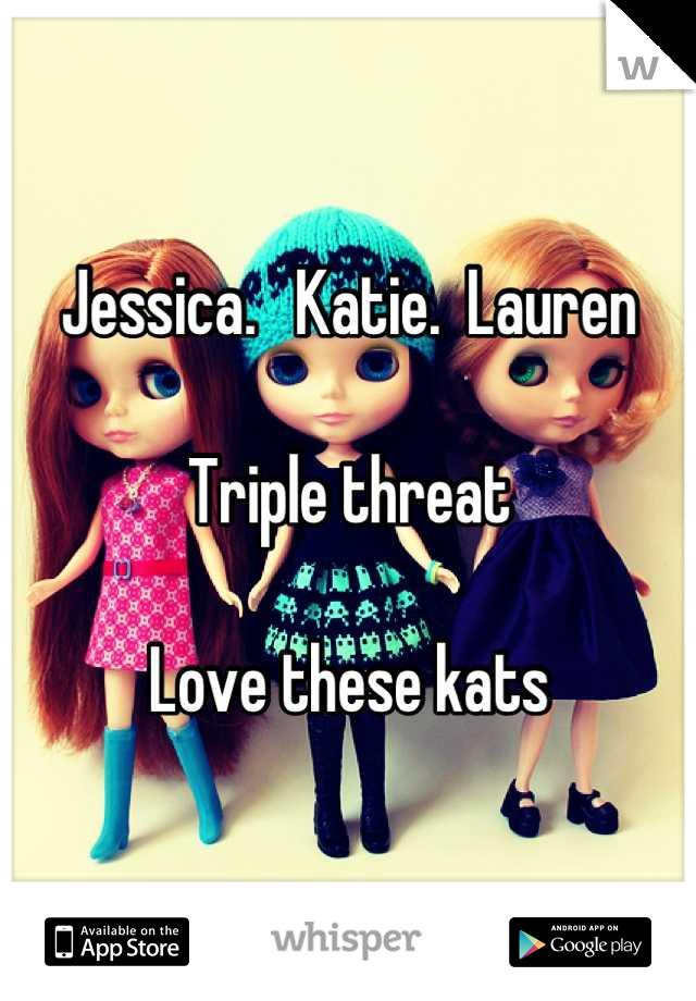 Jessica.   Katie.  Lauren  Triple threat  Love these kats