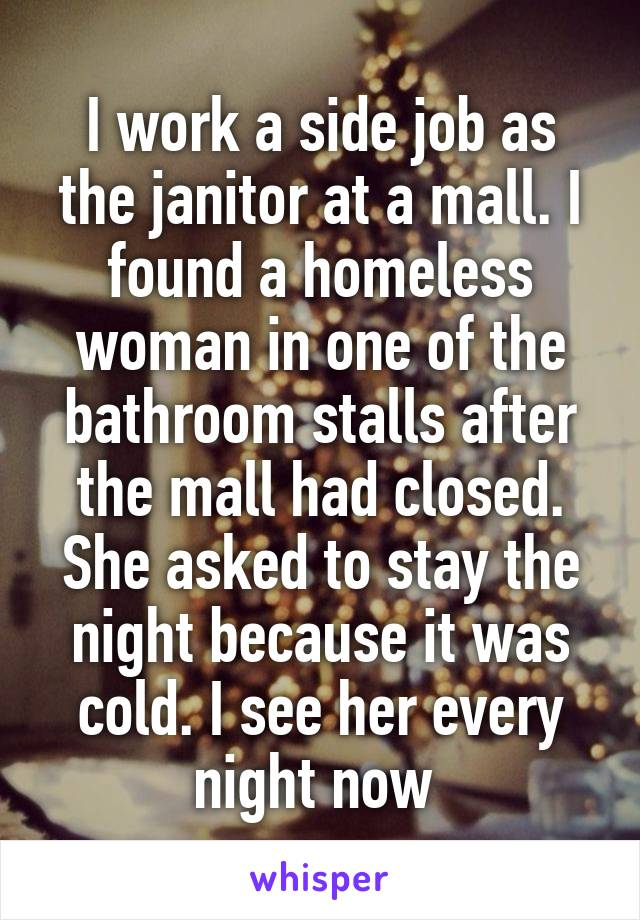 I work a side job as the janitor at a mall. I found a homeless woman in one of the bathroom stalls after the mall had closed. She asked to stay the night because it was cold. I see her every night now