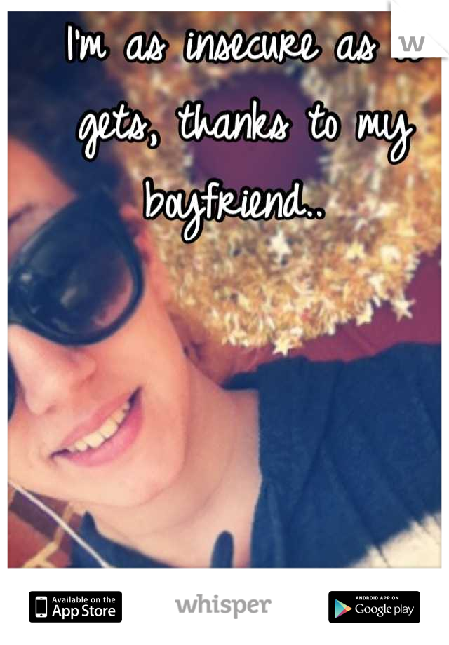 I'm as insecure as it gets, thanks to my boyfriend..