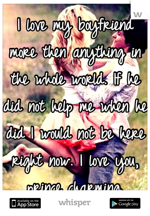 I love my boyfriend more then anything in the whole world. If he did not help me when he did I would not be here right now. I love you, prince charming.