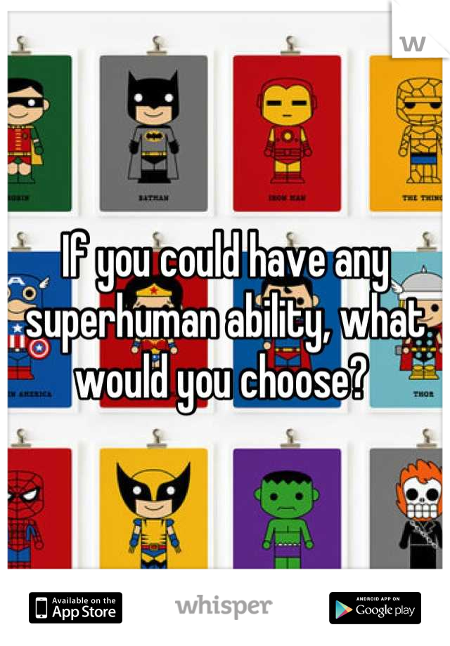 If you could have any superhuman ability, what would you choose?
