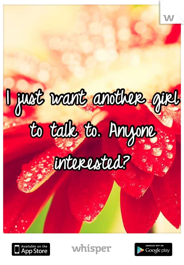 I just want another girl to talk to. Anyone interested?