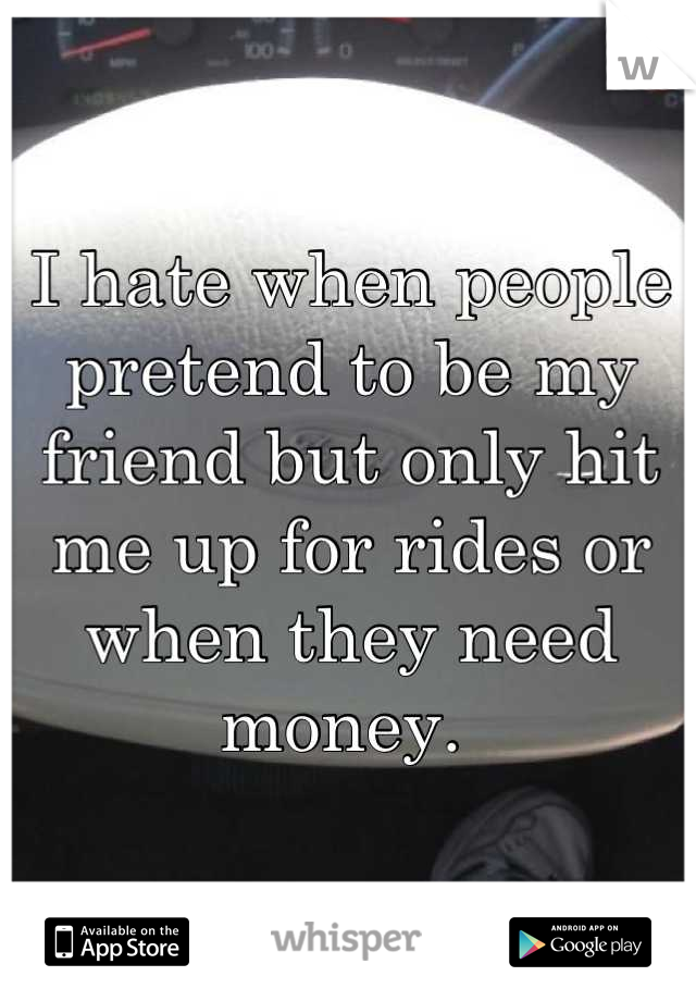 I hate when people pretend to be my friend but only hit me up for rides or when they need money.