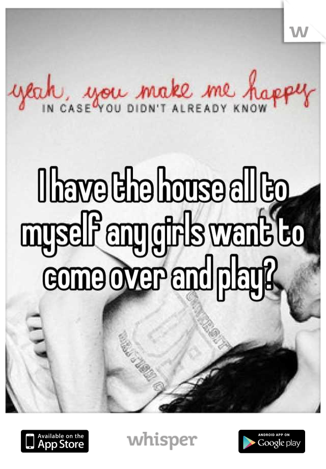 I have the house all to myself any girls want to come over and play?