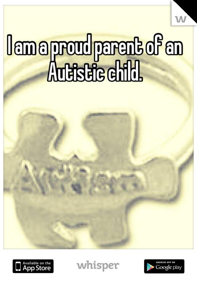 I am a proud parent of an Autistic child.